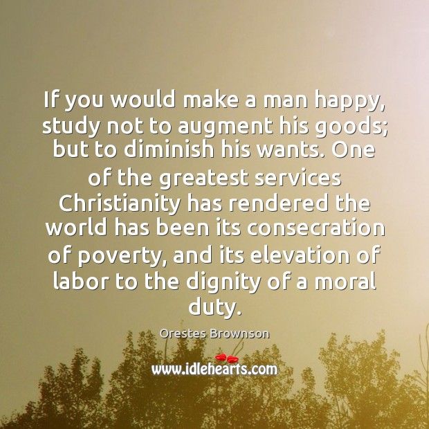 If you would make a man happy, study not to augment his Image
