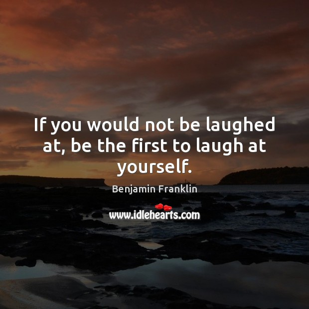 If you would not be laughed at, be the first to laugh at yourself. Benjamin Franklin Picture Quote