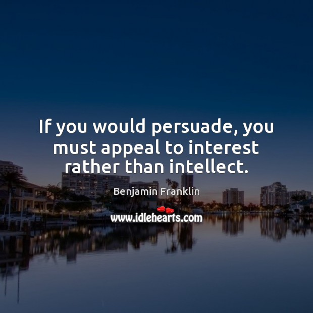 If you would persuade, you must appeal to interest rather than intellect. Image