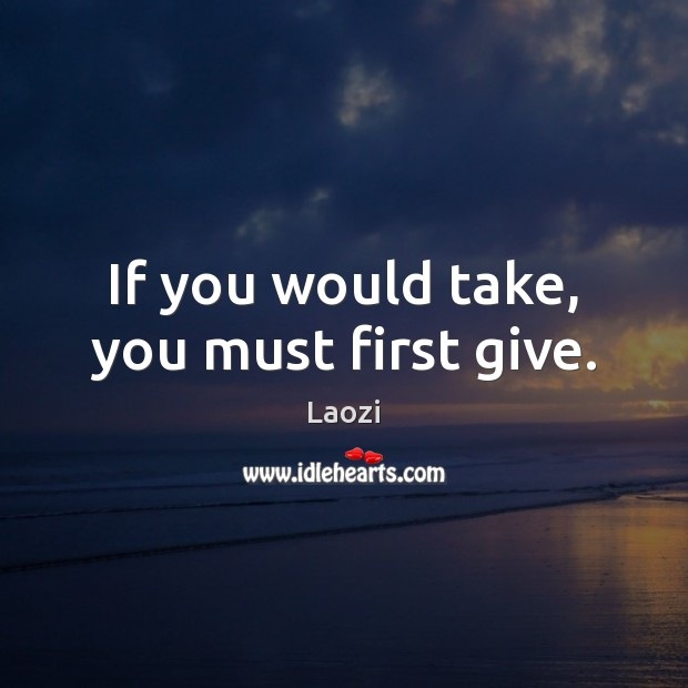 Image, If you would take, you must first give.