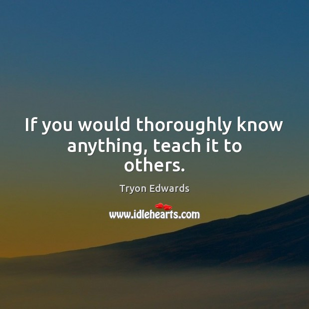 If you would thoroughly know anything, teach it to others. Tryon Edwards Picture Quote