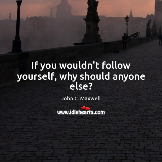 If you wouldn't follow yourself, why should anyone else? Image