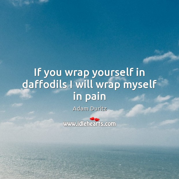 If you wrap yourself in daffodils I will wrap myself in pain Adam Duritz Picture Quote