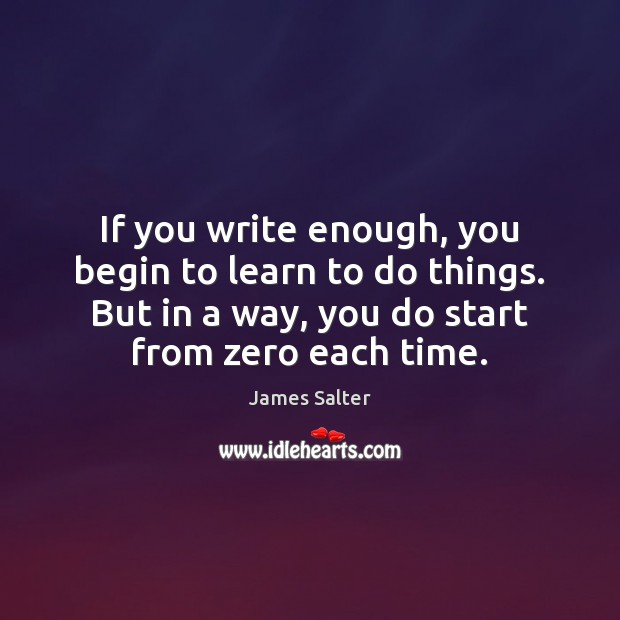 If you write enough, you begin to learn to do things. But James Salter Picture Quote