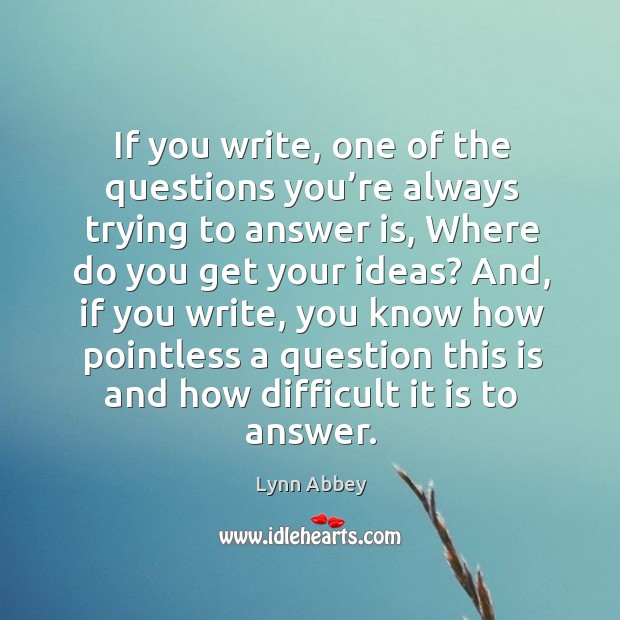 If you write, one of the questions you're always trying to answer is, where do you get your ideas? Image