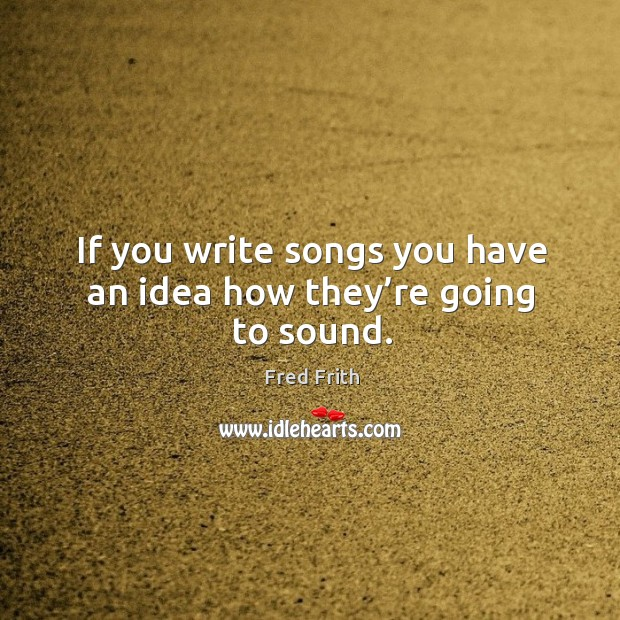If you write songs you have an idea how they're going to sound. Fred Frith Picture Quote