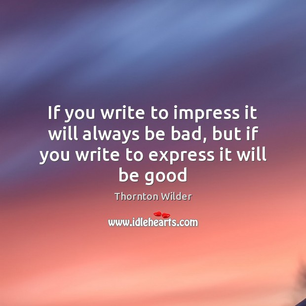 If you write to impress it will always be bad, but if you write to express it will be good Good Quotes Image