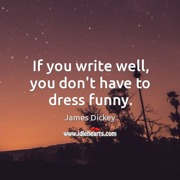 If you write well, you don't have to dress funny. James Dickey Picture Quote