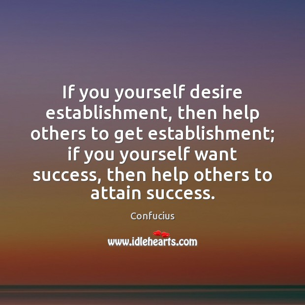 If you yourself desire establishment, then help others to get establishment; if Image