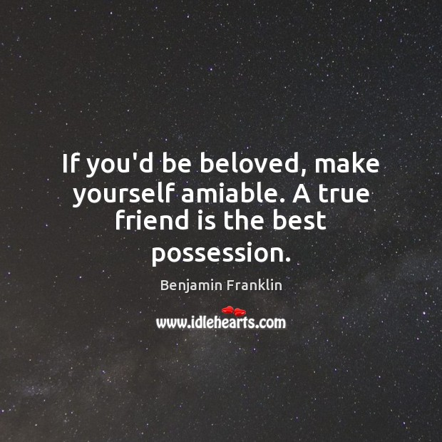 Image about If you'd be beloved, make yourself amiable. A true friend is the best possession.