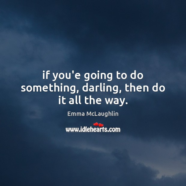 If you'e going to do something, darling, then do it all the way. Image