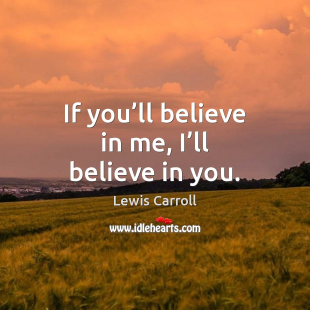 If you'll believe in me, I'll believe in you. Lewis Carroll Picture Quote