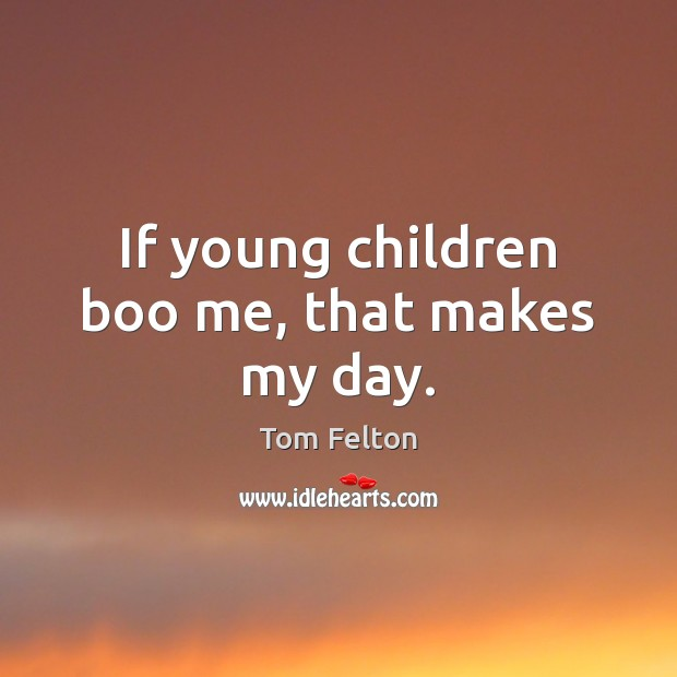 If young children boo me, that makes my day. Image