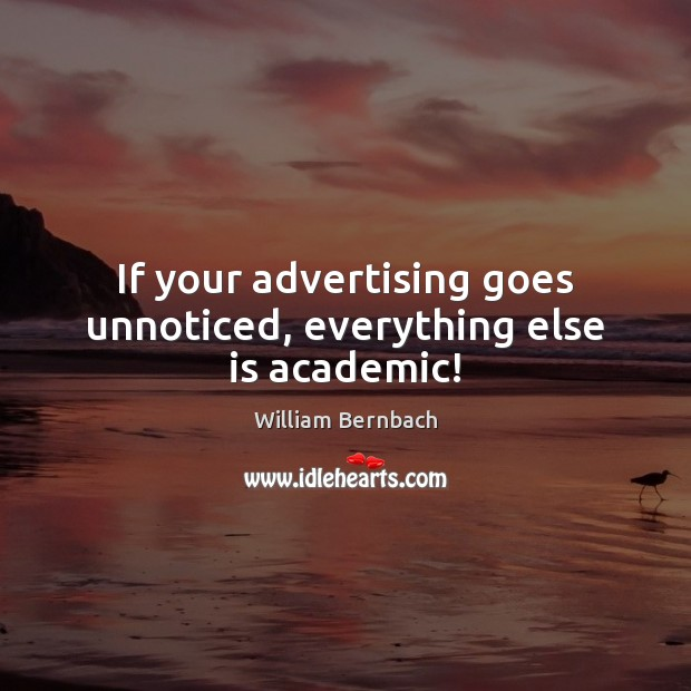 If your advertising goes unnoticed, everything else is academic! William Bernbach Picture Quote