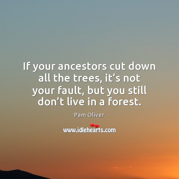 If your ancestors cut down all the trees, it's not your Image