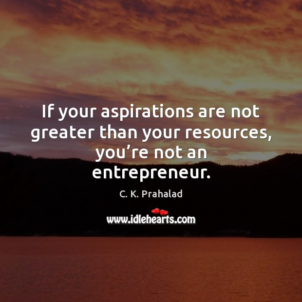 Image, If your aspirations are not greater than your resources, you're not an entrepreneur.