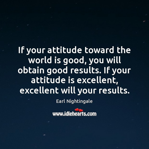 If your attitude toward the world is good, you will obtain good Earl Nightingale Picture Quote