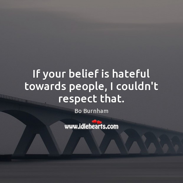 If your belief is hateful towards people, I couldn't respect that. Bo Burnham Picture Quote