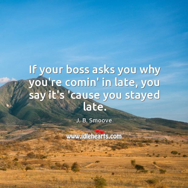 If your boss asks you why you're comin' in late, you say it's 'cause you stayed late. Image