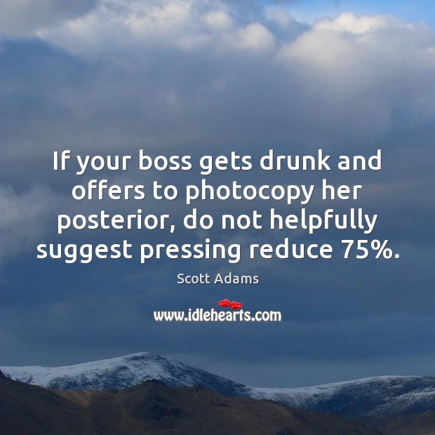 If your boss gets drunk and offers to photocopy her posterior, do Image