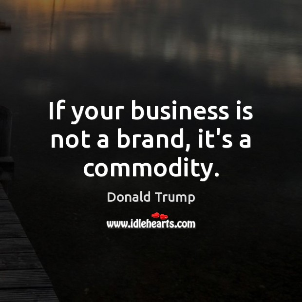 If your business is not a brand, it's a commodity. Donald Trump Picture Quote