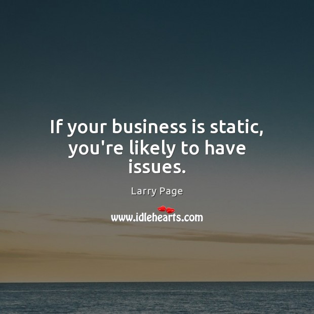 Larry Page Picture Quote image saying: If your business is static, you're likely to have issues.