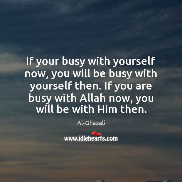 If your busy with yourself now, you will be busy with yourself Image