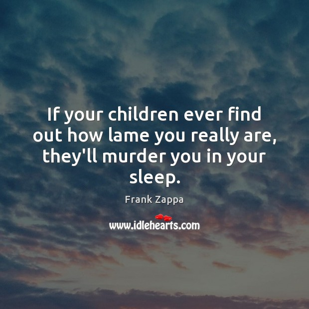 Image, If your children ever find out how lame you really are, they'll murder you in your sleep.
