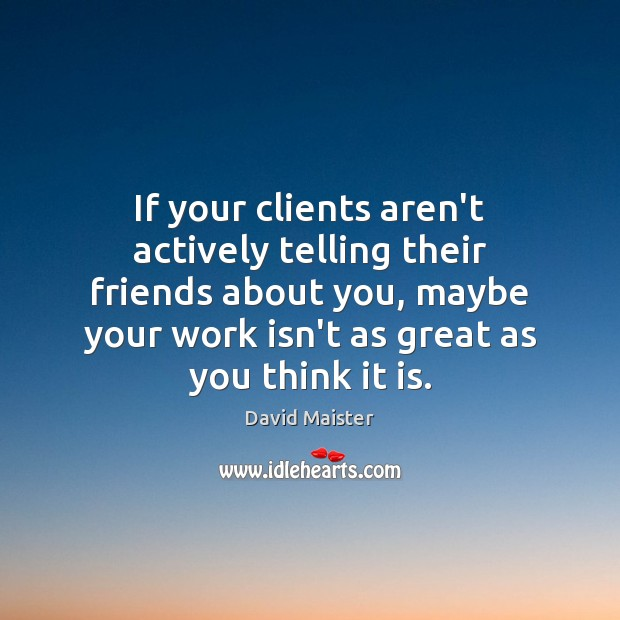 If your clients aren't actively telling their friends about you, maybe your David Maister Picture Quote