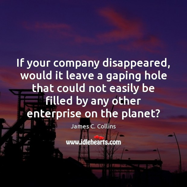If your company disappeared, would it leave a gaping hole that could James C. Collins Picture Quote