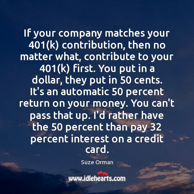 If your company matches your 401(k) contribution, then no matter what, contribute Image