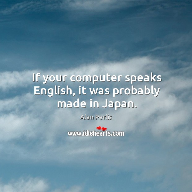 If your computer speaks english, it was probably made in japan. Alan Perlis Picture Quote