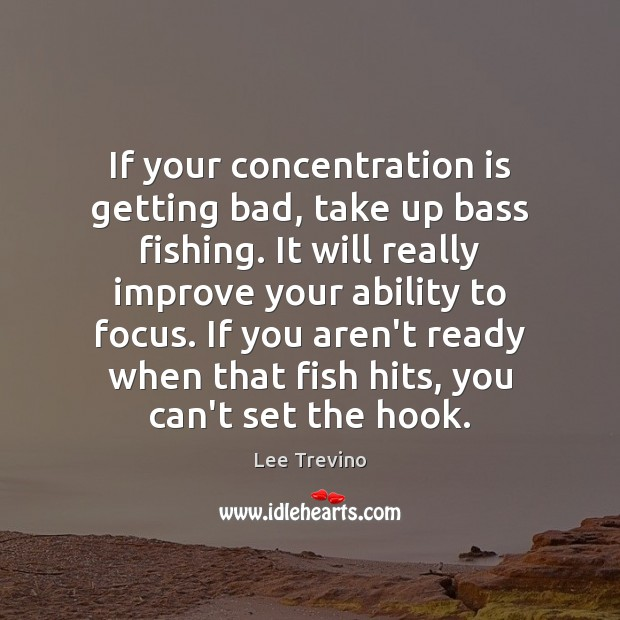 If your concentration is getting bad, take up bass fishing. It will Image