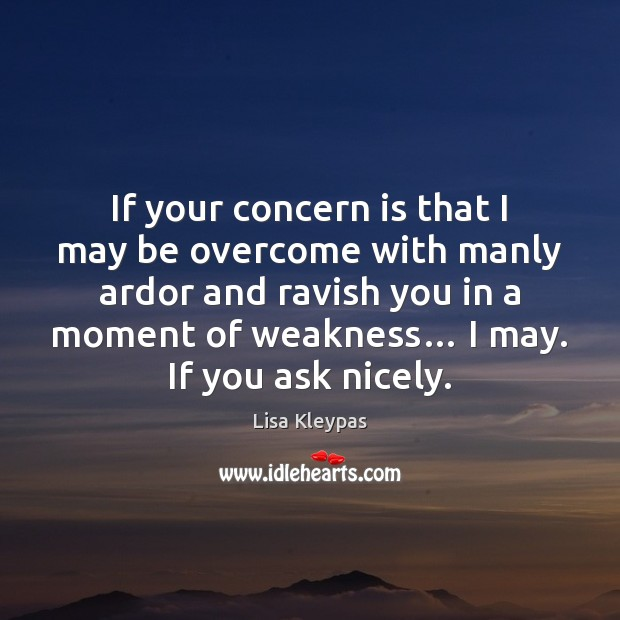 If your concern is that I may be overcome with manly ardor Lisa Kleypas Picture Quote