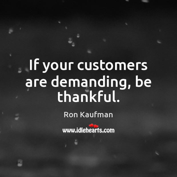 If your customers are demanding, be thankful. Image