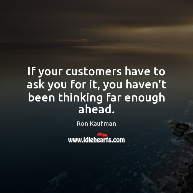 If your customers have to ask you for it, you haven't been thinking far enough ahead. Ron Kaufman Picture Quote