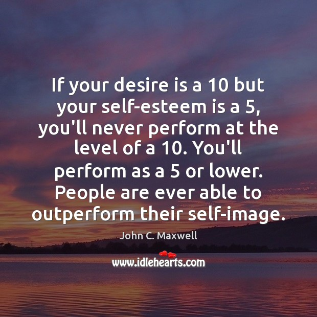 If your desire is a 10 but your self-esteem is a 5, you'll never Image
