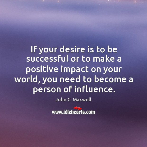 If your desire is to be successful or to make a positive Image