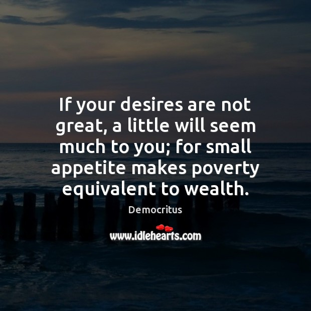 If your desires are not great, a little will seem much to Democritus Picture Quote