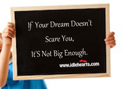 If Your Dream Doesn't Scare You, It's Not Big Enough.