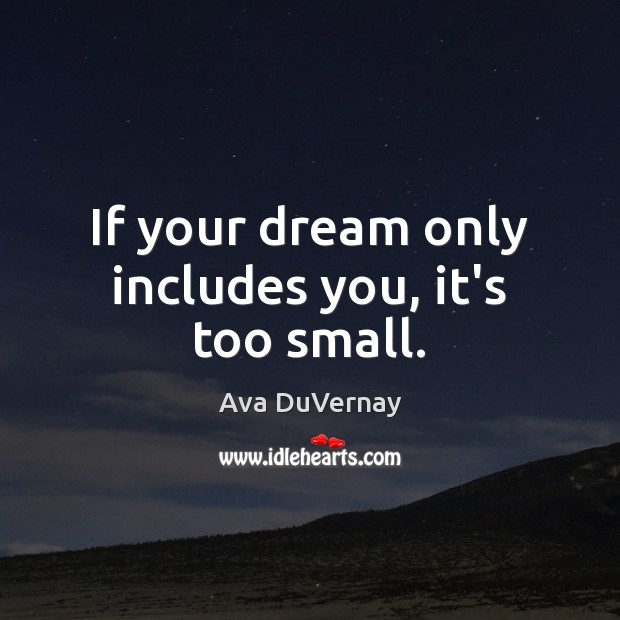 Image, If your dream only includes you, it's too small.