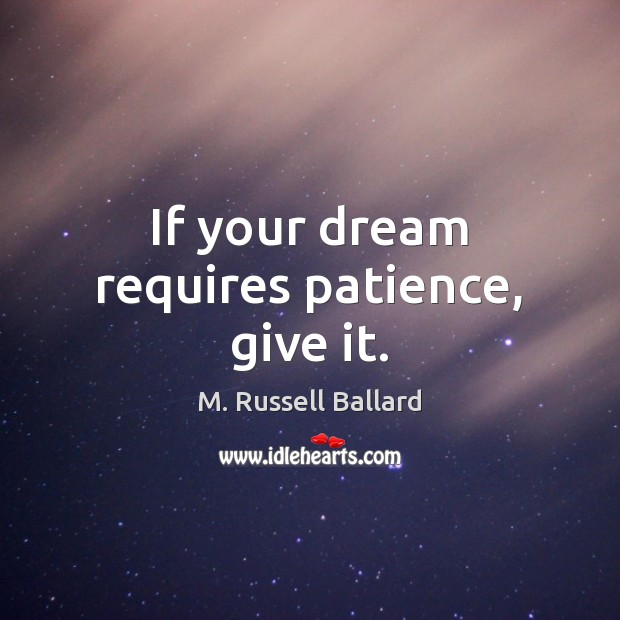 If your dream requires patience, give it. Image