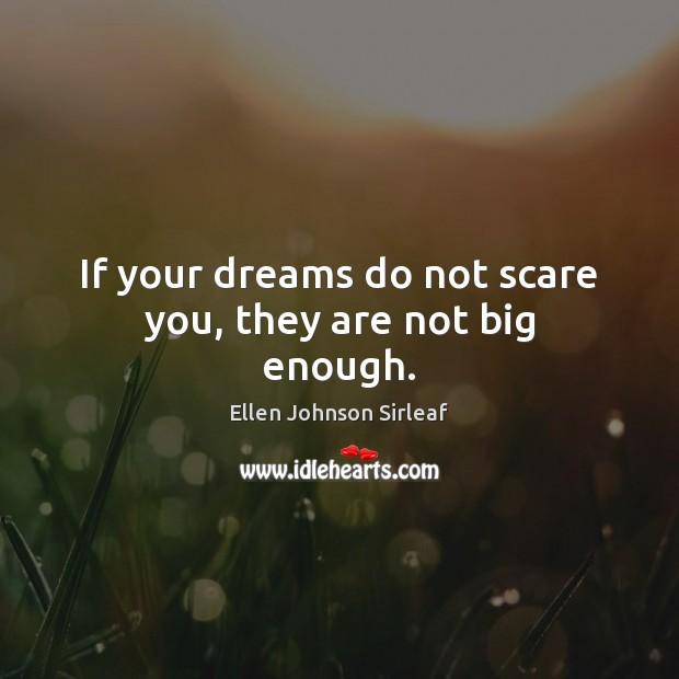 If your dreams do not scare you, they are not big enough. Image