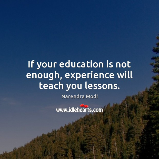If your education is not enough, experience will teach you lessons. Image