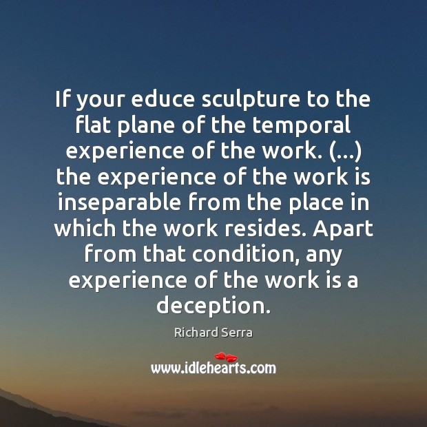 If your educe sculpture to the flat plane of the temporal experience Richard Serra Picture Quote
