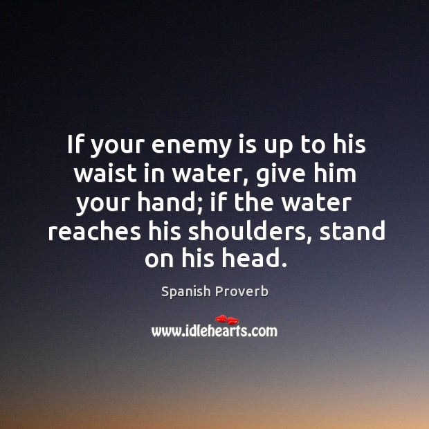 Image, If your enemy is up to his waist in water, give him your hand