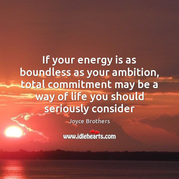 If your energy is as boundless as your ambition, total commitment may Image