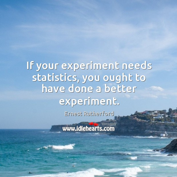 Image, If your experiment needs statistics, you ought to have done a better experiment.