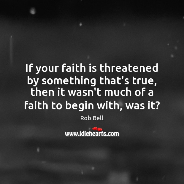 If your faith is threatened by something that's true, then it wasn't Rob Bell Picture Quote
