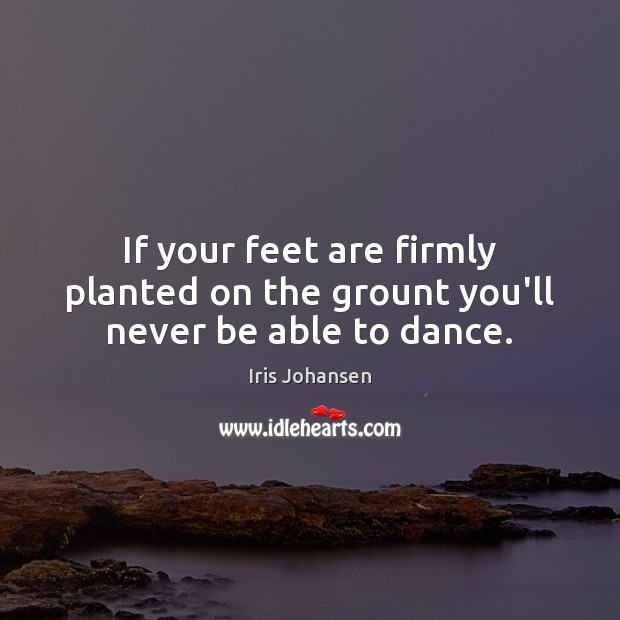 If your feet are firmly planted on the grount you'll never be able to dance. Image